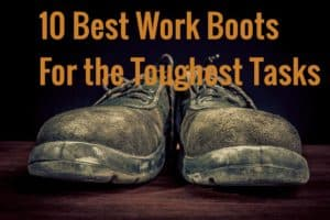 10 Best Work Boots for the toughest tasks