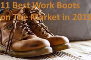11 Best Work Boots on The Market in 2019
